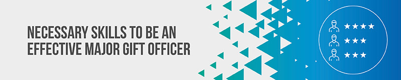 Figure out the necessary skills that an effective major gift officer should have.