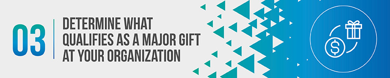 To create a major gift program you need to determine what qualifies as a major gift.