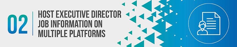 Host your executive director job description on multiple platforms to reach a wide selection of candidates.