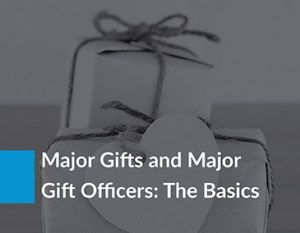 Major Gifts and Major Gift Officers: The Basics