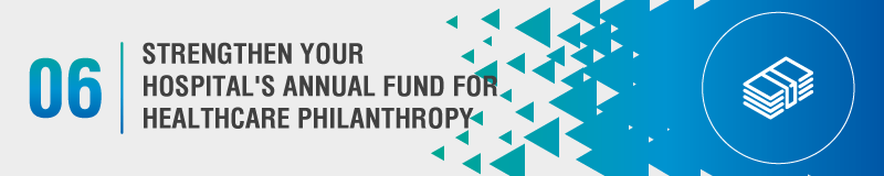 Cultivating a strong annual fund will help your hospital invest in more specific healthcare philanthropy goals later.