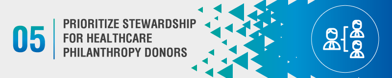 Prioritize stewarding your healthcare philanthropy donors to grow relationships and encourage more gifts.