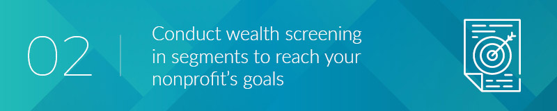 Conduct wealth screening in segments to reach your nonprofit's goals.