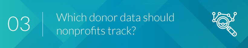 You should know which donor data is important enough to track.