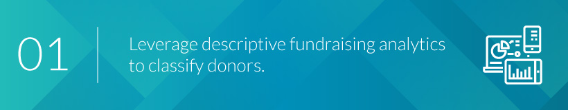 Use descriptive fundraising analytics to classify your donors based on common donation patterns.