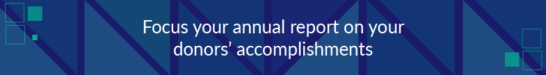 You should focus your annual report on your donors' accomplishments.