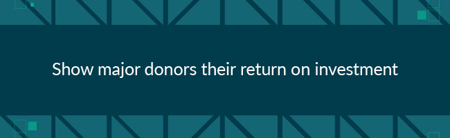 To improve major donor fundraising, show major donors their ROI