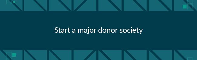 To improve major donor fundraising, start a major donor society.