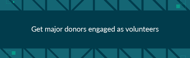 To improve major donor fundraising, get major donors engaged as volunteers.