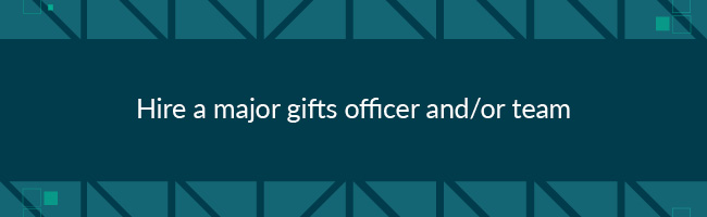To improve major donor fundraising, hire a major gifts officer.