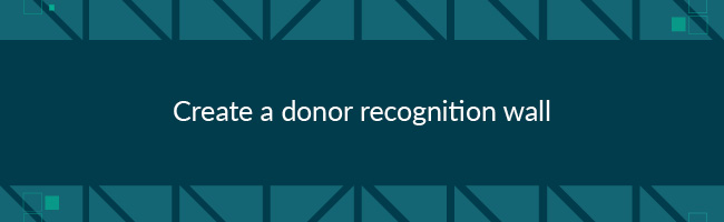 To improve major donor fundraising, create a donor recognition wall.